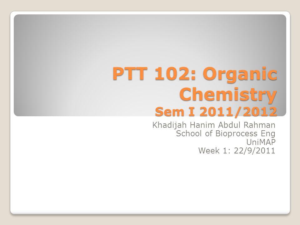 PTT 102: Organic Chemistry Sem I 2011/2012 Khadijah Hanim Abdul Rahman School of Bioprocess Eng UniMAP Week 1: 22/9/2011