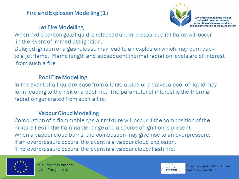 This Project is funded by the European Union Project implemented by Human Dynamics Consortium Fire and Explosion Modelling (2) A BLEVE occurs when a pressure vessel containing a flammable liquid, typically a liquefied gas, is exposed to heat from a fire (such as the pool or jet fire described above).