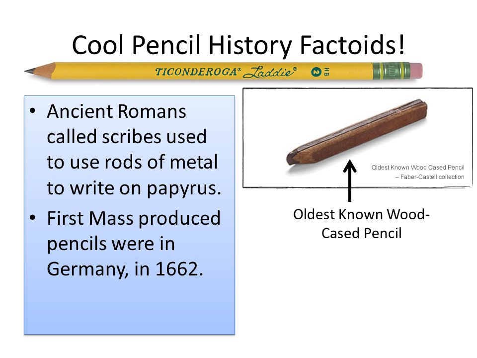 Cool Pencil History Factoids! Ancient Romans called scribes used to use rods of metal to write on papyrus. First Mass produced pencils were in Germany