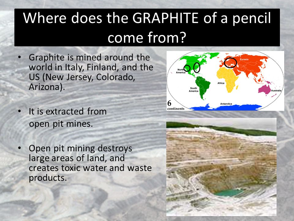 Where does the GRAPHITE of a pencil come from? Graphite is mined around the world in Italy, Finland, and the US (New Jersey, Colorado, Arizona). It is