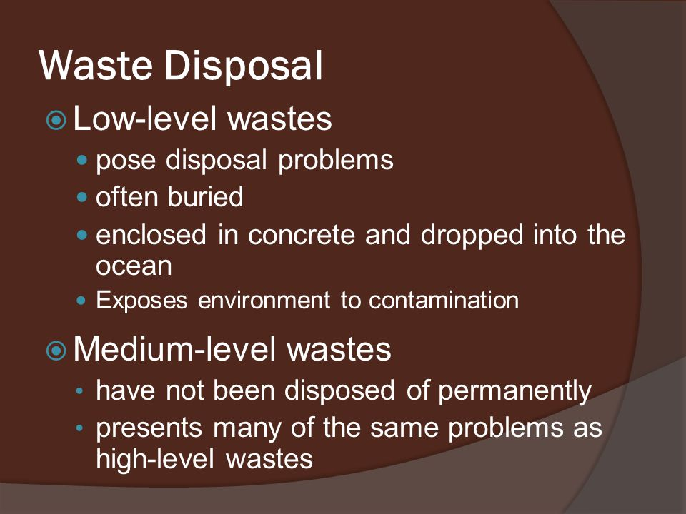 Waste Disposal  Low-level wastes pose disposal problems often buried enclosed in concrete and dropped into the ocean Exposes environment to contamination  Medium-level wastes have not been disposed of permanently presents many of the same problems as high-level wastes