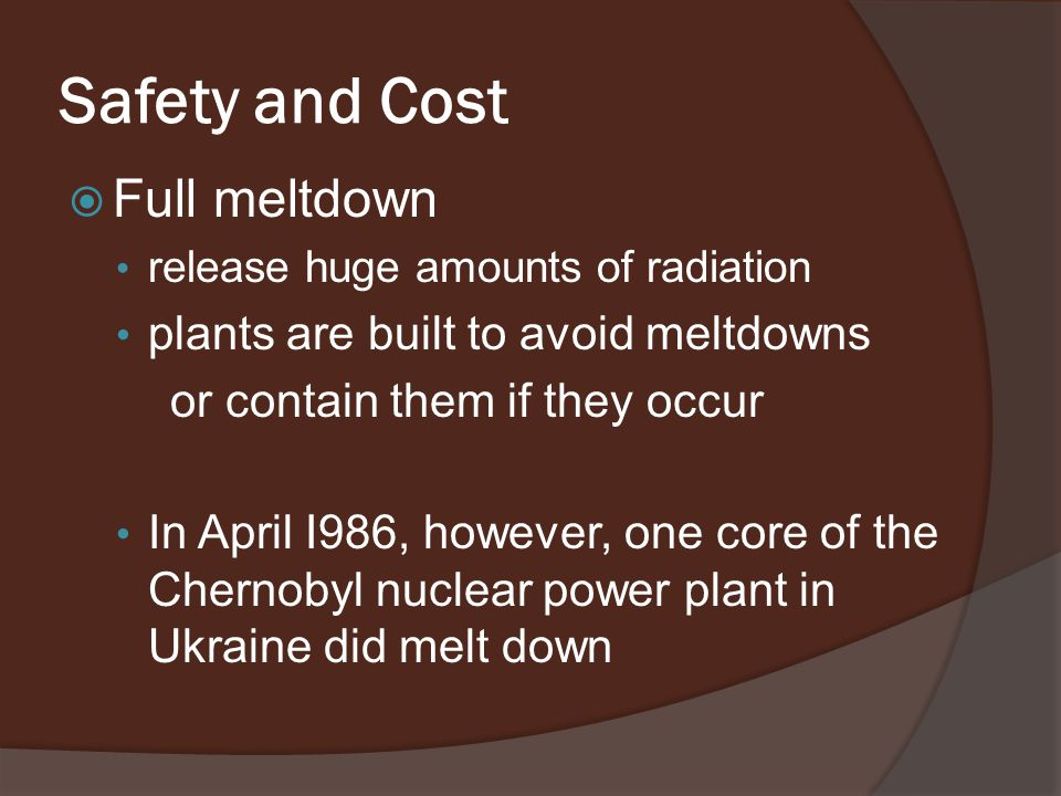 Safety and Cost  Full meltdown release huge amounts of radiation plants are built to avoid meltdowns or contain them if they occur In April I986, however, one core of the Chernobyl nuclear power plant in Ukraine did melt down