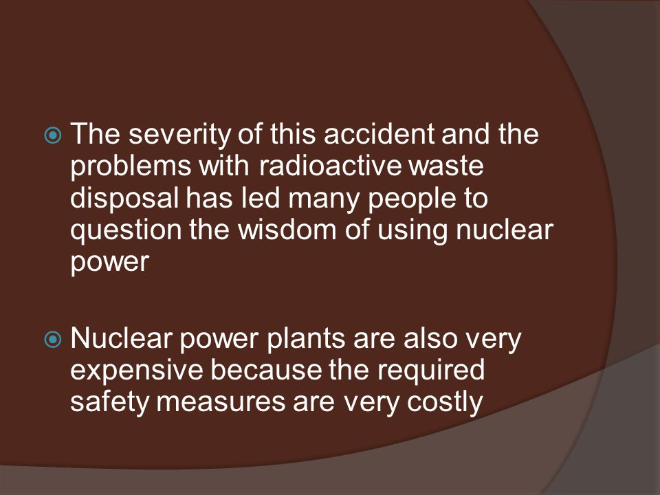  The severity of this accident and the problems with radioactive waste disposal has led many people to question the wisdom of using nuclear power  Nuclear power plants are also very expensive because the required safety measures are very costly