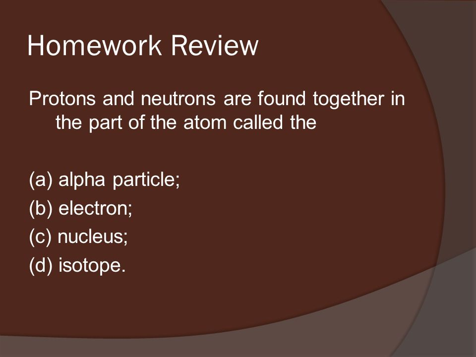 Homework Review Protons and neutrons are found together in the part of the atom called the (a) alpha particle; (b) electron; (c) nucleus; (d) isotope.