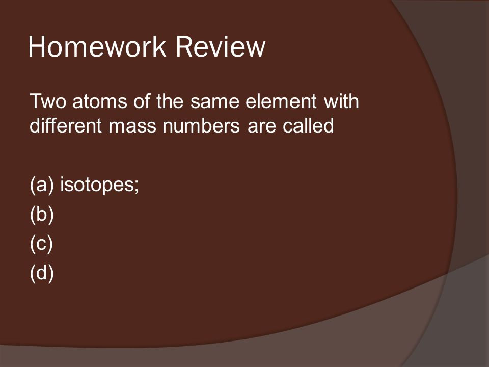 Homework Review Two atoms of the same element with different mass numbers are called (a) isotopes; (b) (c) (d)