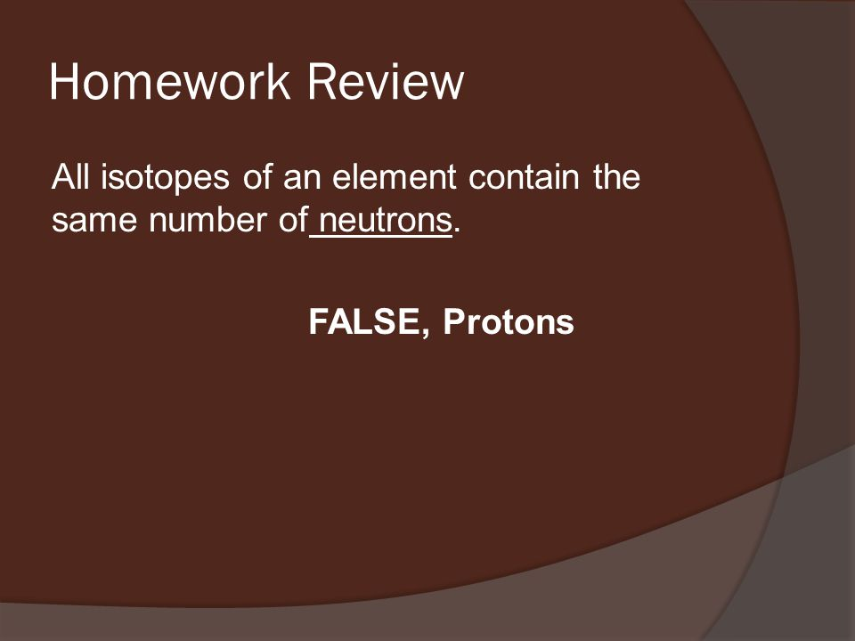 Homework Review All isotopes of an element contain the same number of neutrons. FALSE, Protons