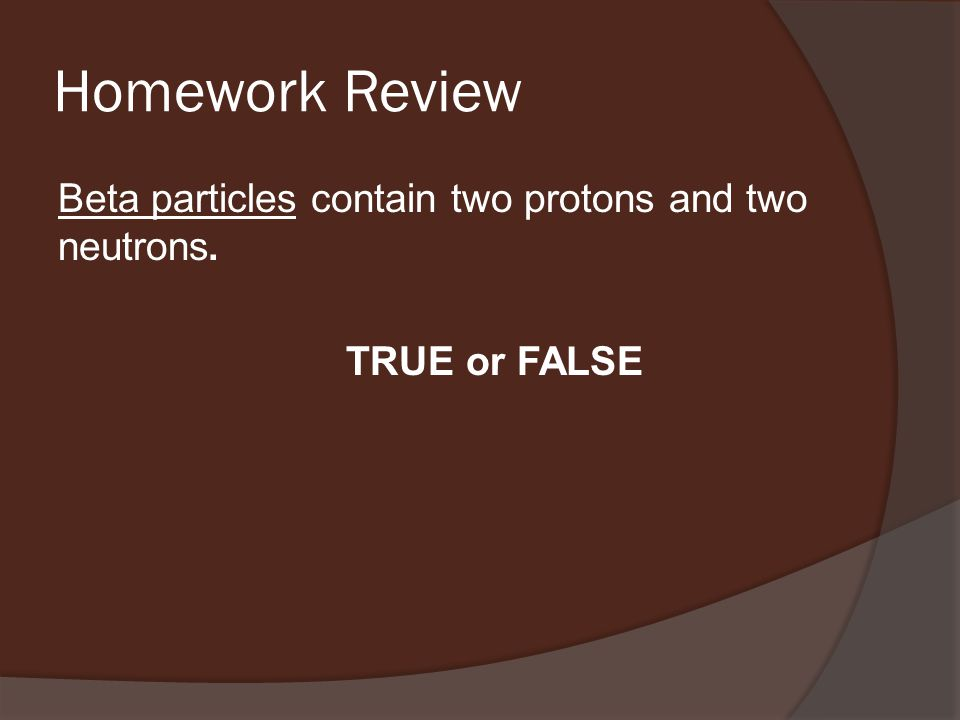 Homework Review Beta particles contain two protons and two neutrons. TRUE or FALSE