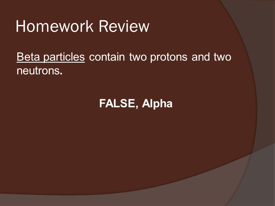 Homework Review Beta particles contain two protons and two neutrons. FALSE, Alpha