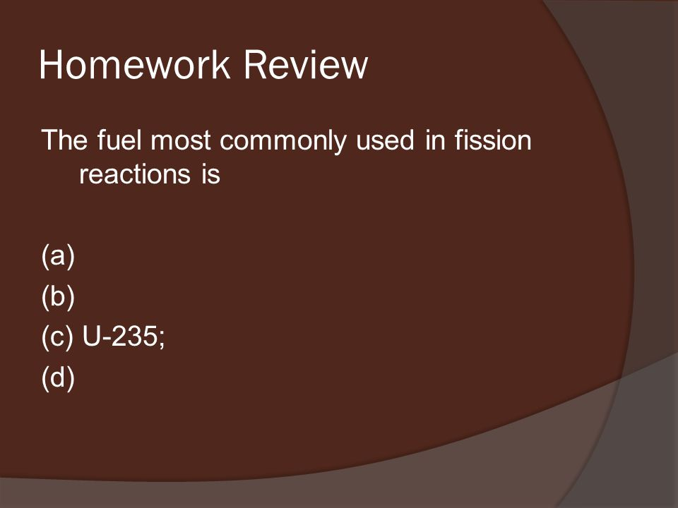 Homework Review The fuel most commonly used in fission reactions is (a) (b) (c) U-235; (d)