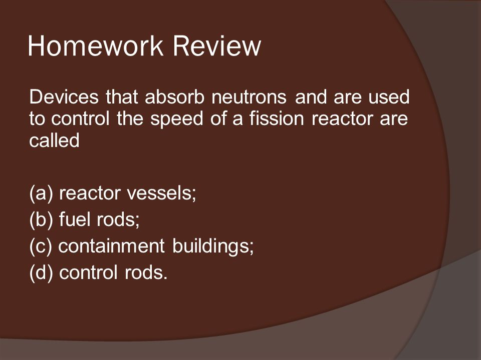 Homework Review Devices that absorb neutrons and are used to control the speed of a fission reactor are called (a) reactor vessels; (b) fuel rods; (c) containment buildings; (d) control rods.