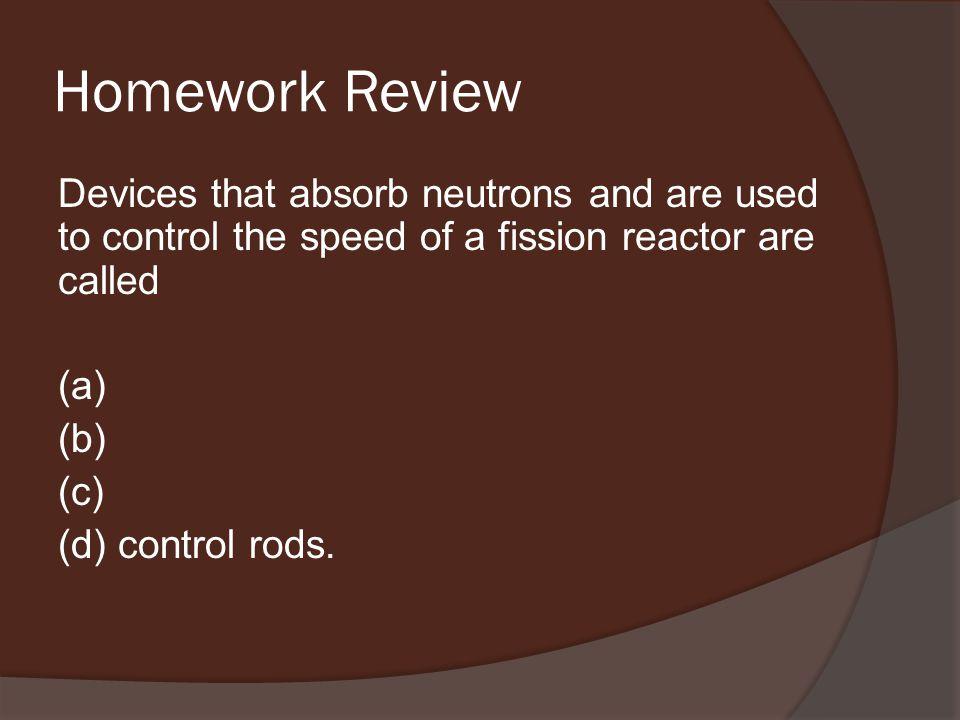 Homework Review Devices that absorb neutrons and are used to control the speed of a fission reactor are called (a) (b) (c) (d) control rods.