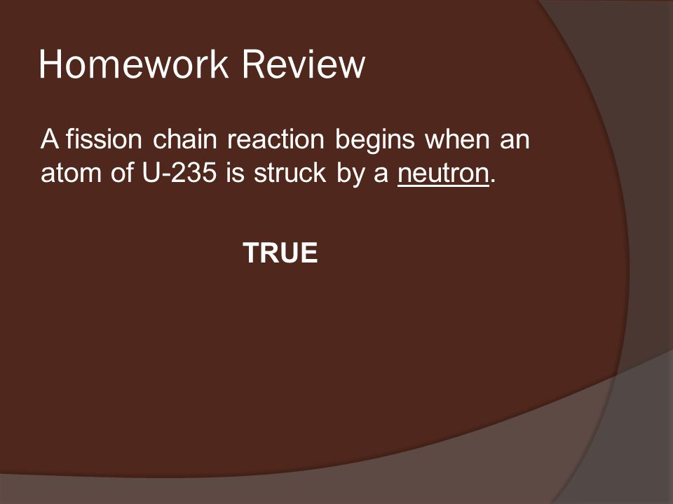 Homework Review A fission chain reaction begins when an atom of U-235 is struck by a neutron. TRUE