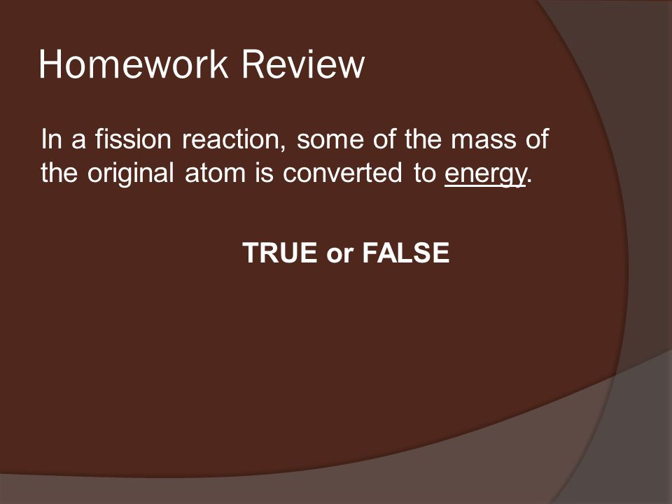 Homework Review In a fission reaction, some of the mass of the original atom is converted to energy.