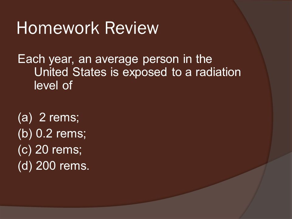 Homework Review Each year, an average person in the United States is exposed to a radiation level of (a) 2 rems; (b) 0.2 rems; (c) 20 rems; (d) 200 rems.