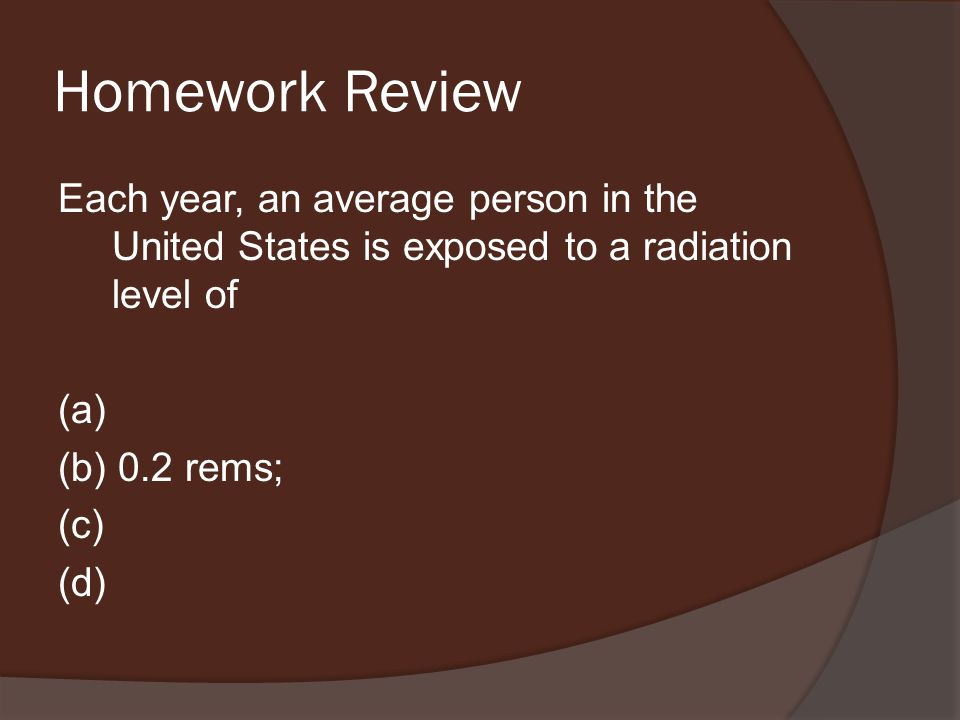 Homework Review Each year, an average person in the United States is exposed to a radiation level of (a) (b) 0.2 rems; (c) (d)
