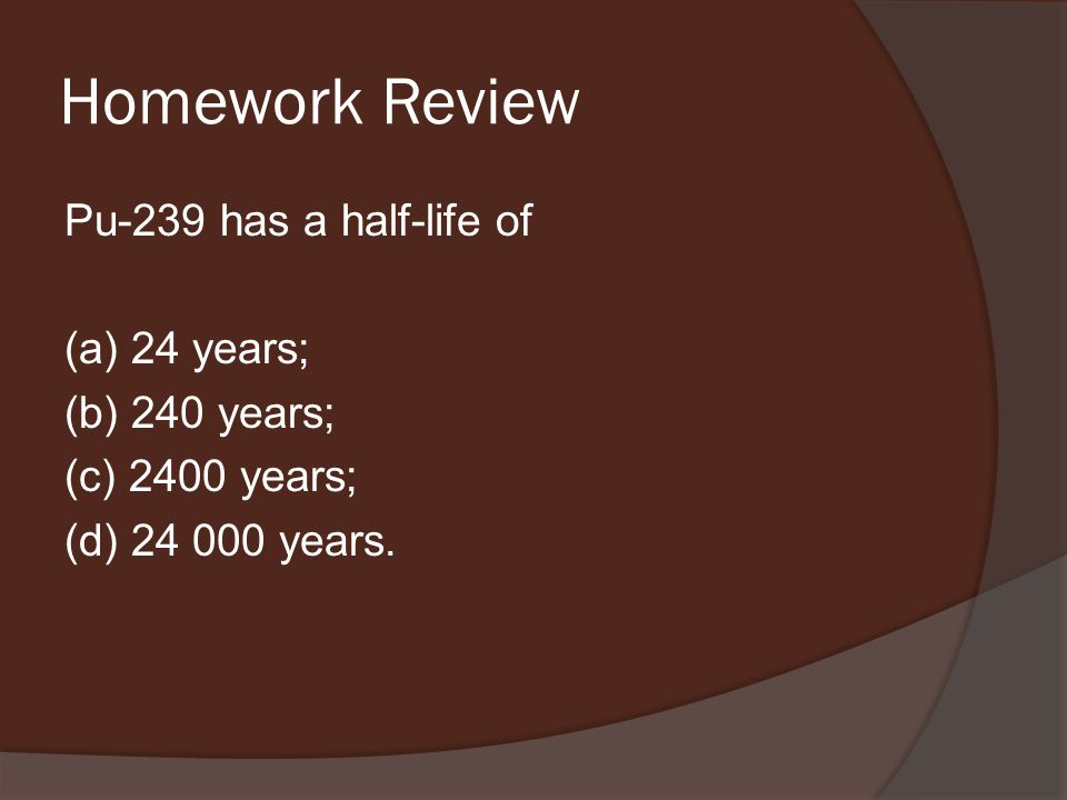 Homework Review Pu-239 has a half-life of (a) 24 years; (b) 240 years; (c) 2400 years; (d) 24 000 years.