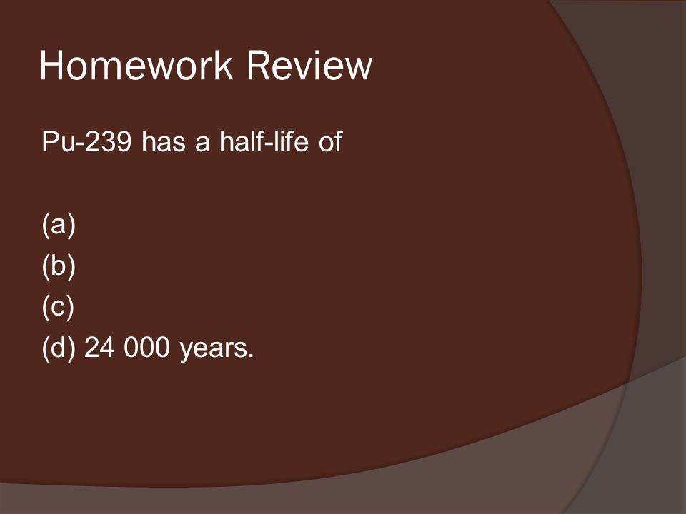 Homework Review Pu-239 has a half-life of (a) (b) (c) (d) 24 000 years.