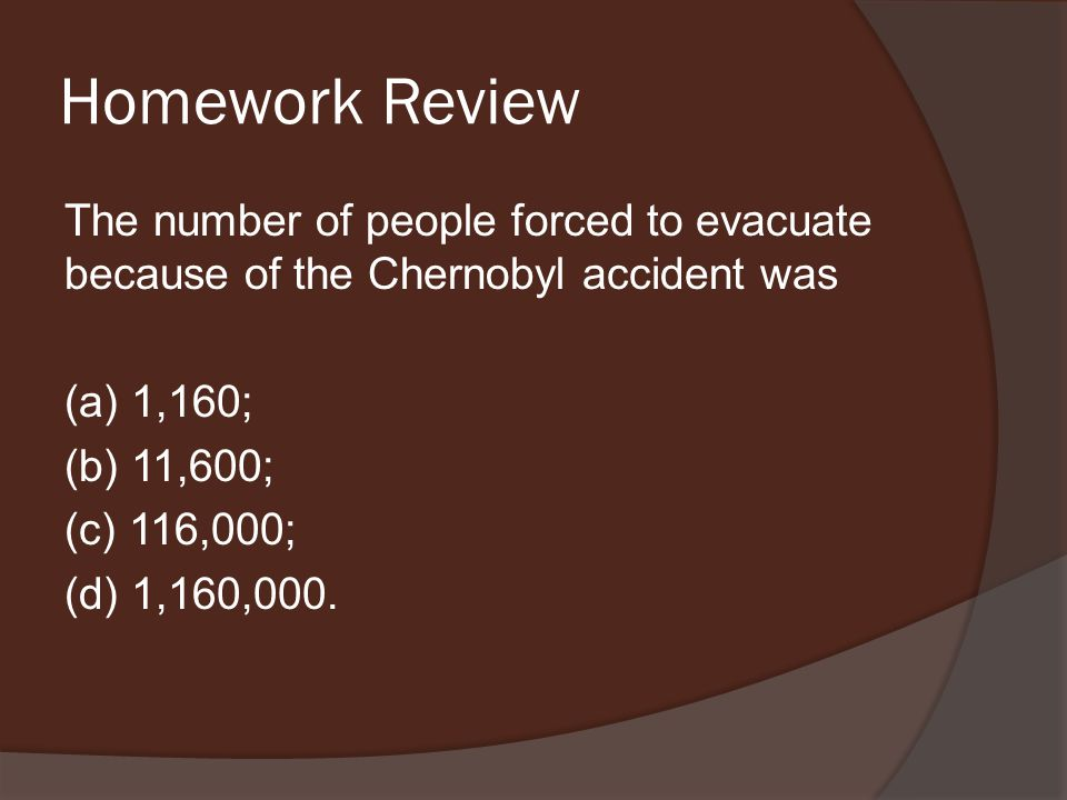 Homework Review The number of people forced to evacuate because of the Chernobyl accident was (a) 1,160; (b) 11,600; (c) 116,000; (d) 1,160,000.