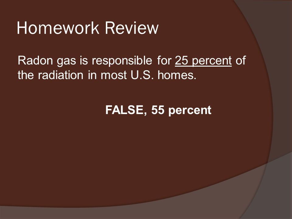Homework Review Radon gas is responsible for 25 percent of the radiation in most U.S.