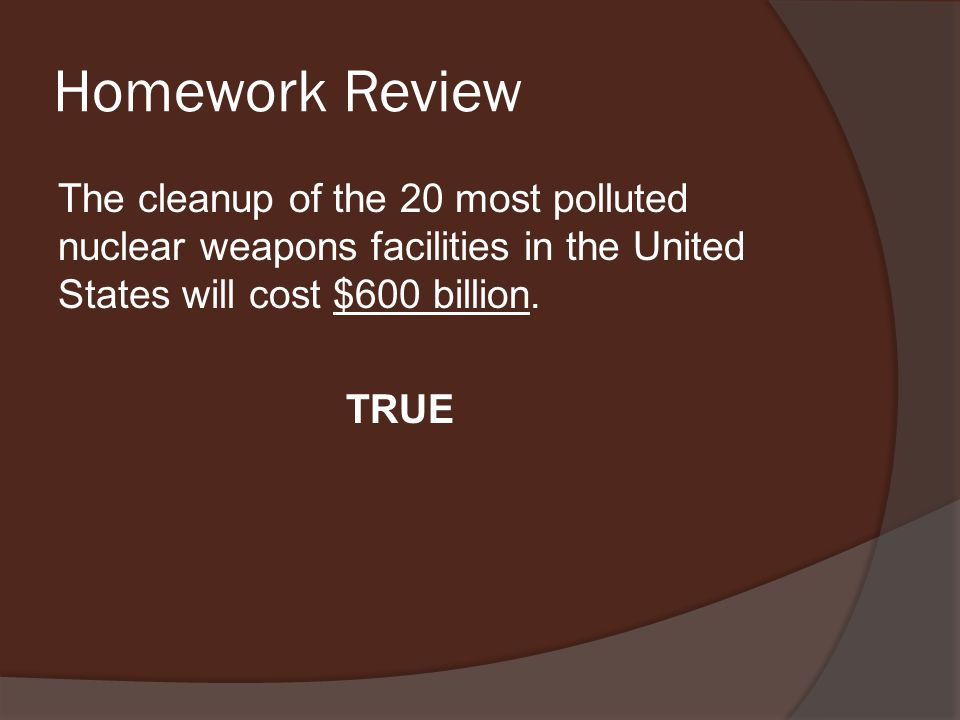 Homework Review The cleanup of the 20 most polluted nuclear weapons facilities in the United States will cost $600 billion.