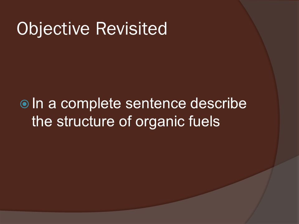 Objective Revisited  In a complete sentence describe the structure of organic fuels