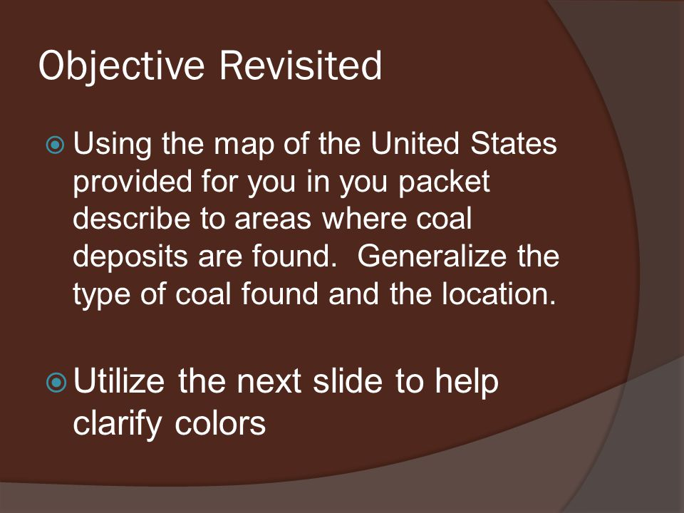Objective Revisited  Using the map of the United States provided for you in you packet describe to areas where coal deposits are found.