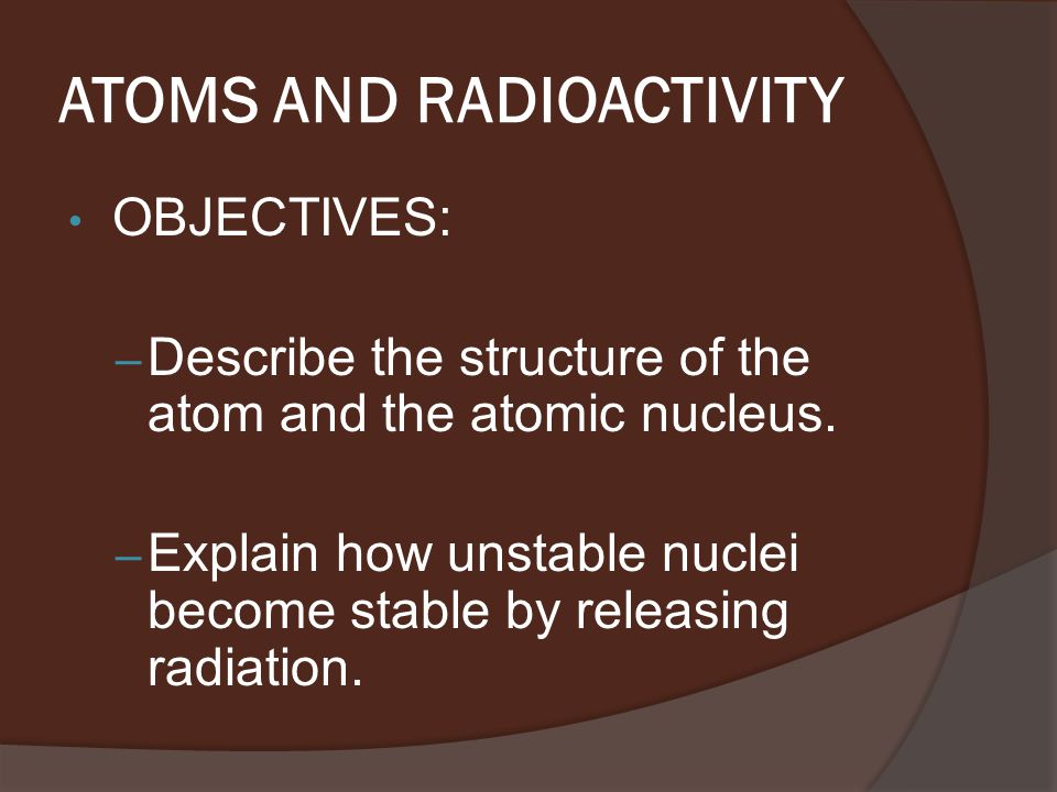 ATOMS AND RADIOACTIVITY OBJECTIVES: – Describe the structure of the atom and the atomic nucleus.