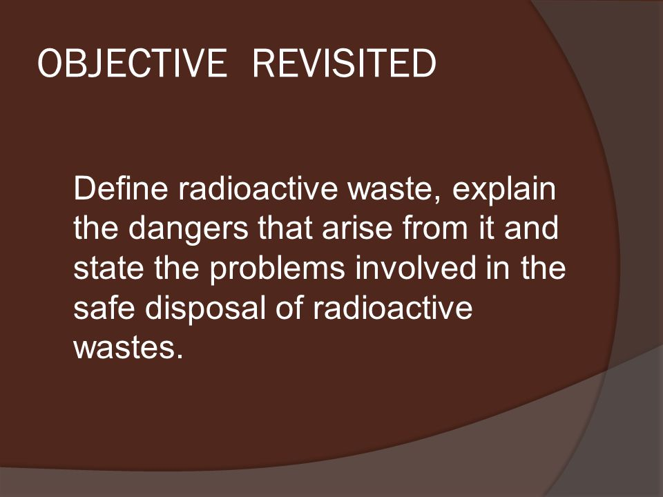 OBJECTIVE REVISITED Define radioactive waste, explain the dangers that arise from it and state the problems involved in the safe disposal of radioactive wastes.
