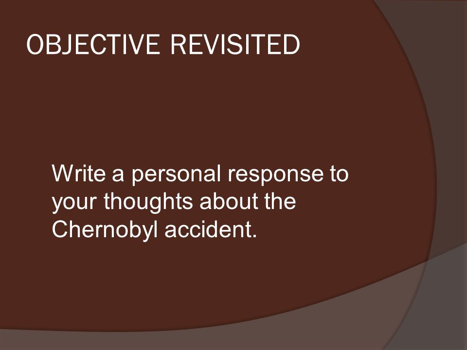OBJECTIVE REVISITED Write a personal response to your thoughts about the Chernobyl accident.