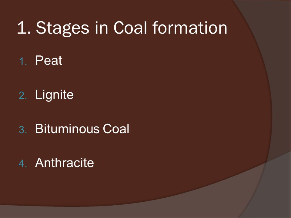 1. Stages in Coal formation 1. Peat 2. Lignite 3. Bituminous Coal 4. Anthracite