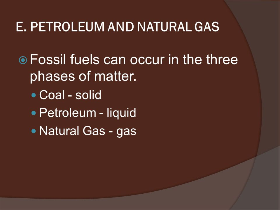 E. PETROLEUM AND NATURAL GAS  Fossil fuels can occur in the three phases of matter.
