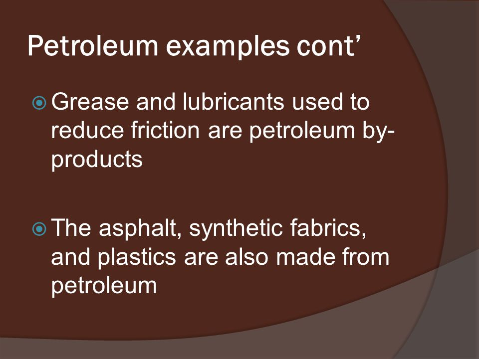 Petroleum examples cont'  Grease and lubricants used to reduce friction are petroleum by- products  The asphalt, synthetic fabrics, and plastics are also made from petroleum