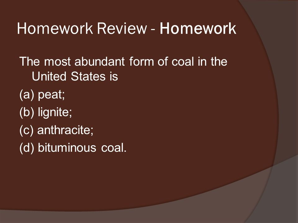 Homework Review - Homework The most abundant form of coal in the United States is (a) peat; (b) lignite; (c) anthracite; (d) bituminous coal.