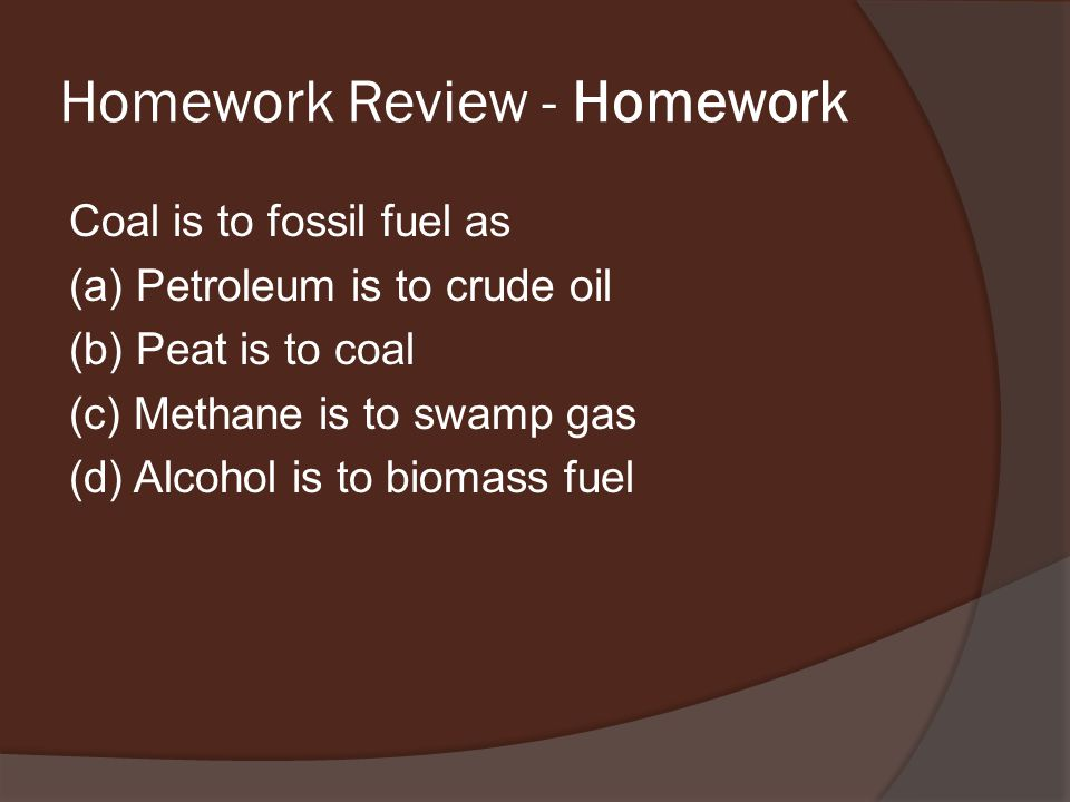 Homework Review - Homework Coal is to fossil fuel as (a) Petroleum is to crude oil (b) Peat is to coal (c) Methane is to swamp gas (d) Alcohol is to biomass fuel