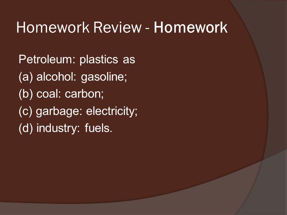 Homework Review - Homework Petroleum: plastics as (a) alcohol: gasoline; (b) coal: carbon; (c) garbage: electricity; (d) industry: fuels.