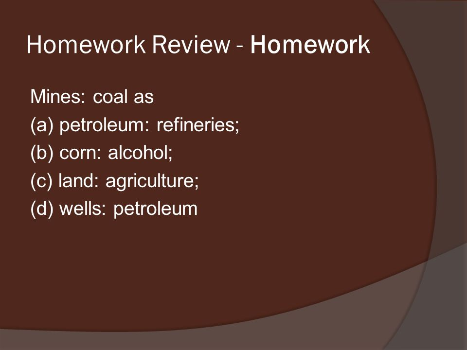 Homework Review - Homework Mines: coal as (a) petroleum: refineries; (b) corn: alcohol; (c) land: agriculture; (d) wells: petroleum