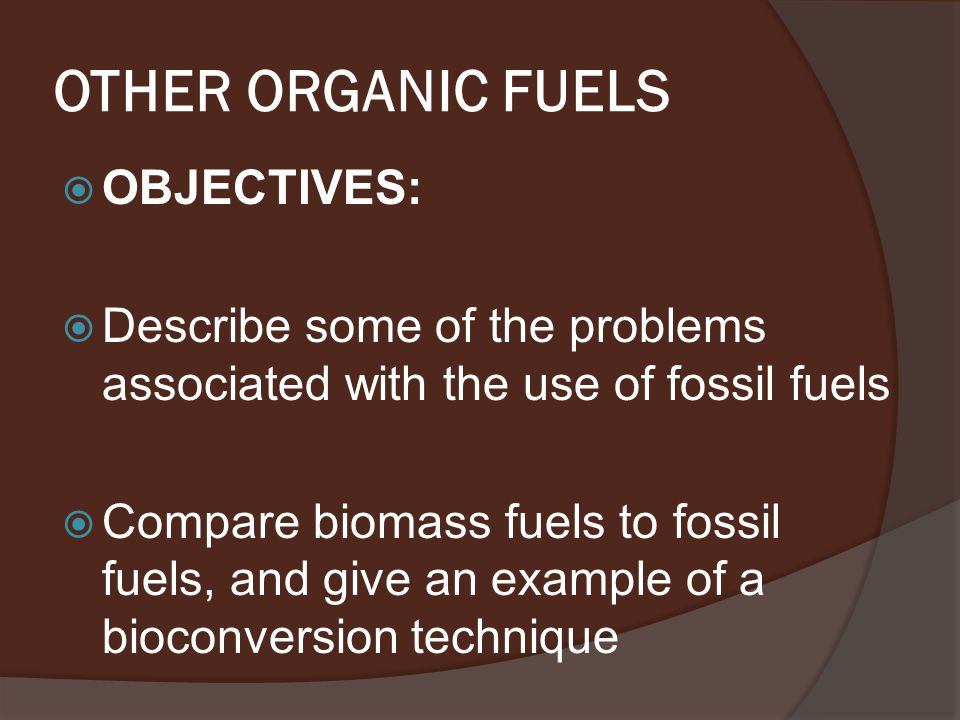 OTHER ORGANIC FUELS  OBJECTIVES:  Describe some of the problems associated with the use of fossil fuels  Compare biomass fuels to fossil fuels, and give an example of a bioconversion technique