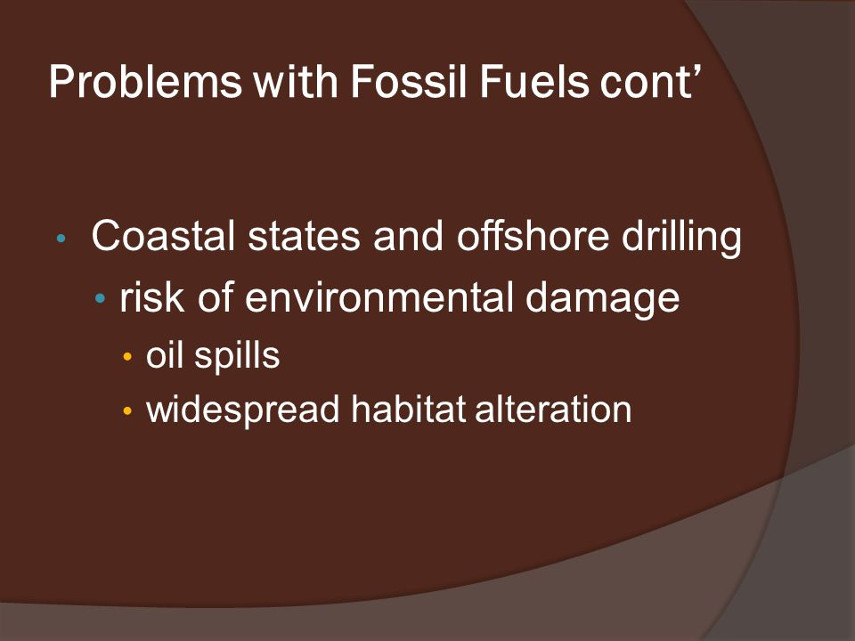 Problems with Fossil Fuels cont' Coastal states and offshore drilling risk of environmental damage oil spills widespread habitat alteration