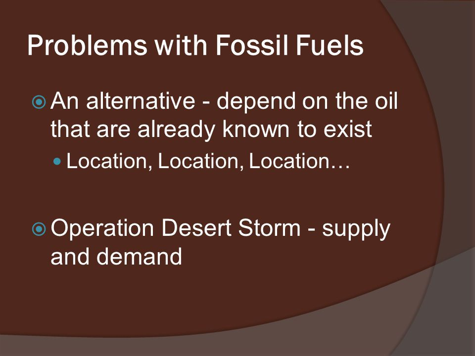 Problems with Fossil Fuels  An alternative - depend on the oil that are already known to exist Location, Location, Location…  Operation Desert Storm - supply and demand