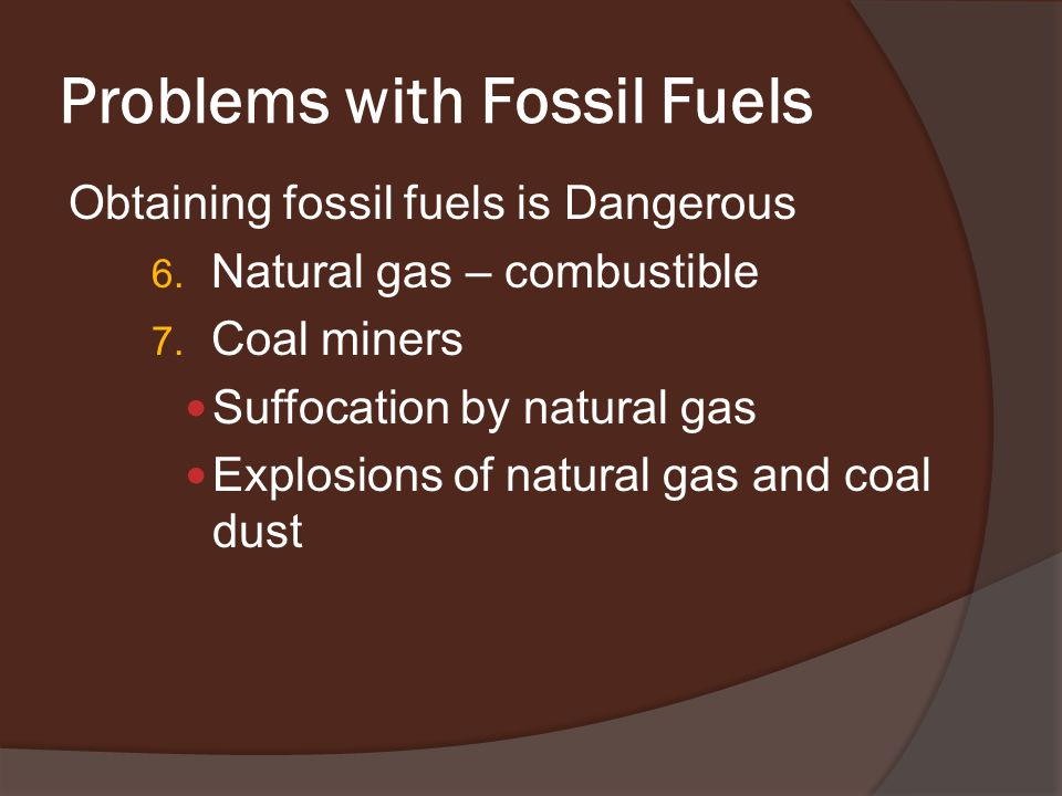 Problems with Fossil Fuels Obtaining fossil fuels is Dangerous 6.