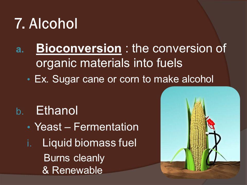 7. Alcohol a. Bioconversion : the conversion of organic materials into fuels Ex.