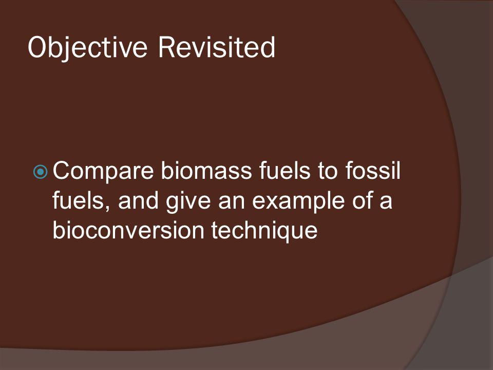 Objective Revisited  Compare biomass fuels to fossil fuels, and give an example of a bioconversion technique
