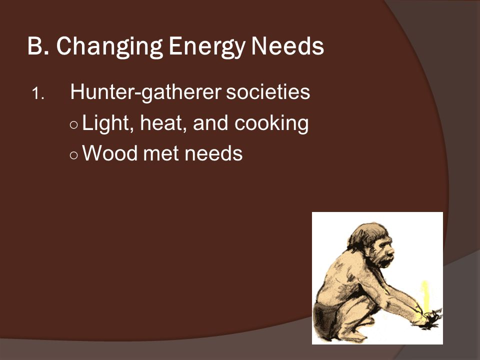 B. Changing Energy Needs 1. Hunter-gatherer societies ○ Light, heat, and cooking ○ Wood met needs