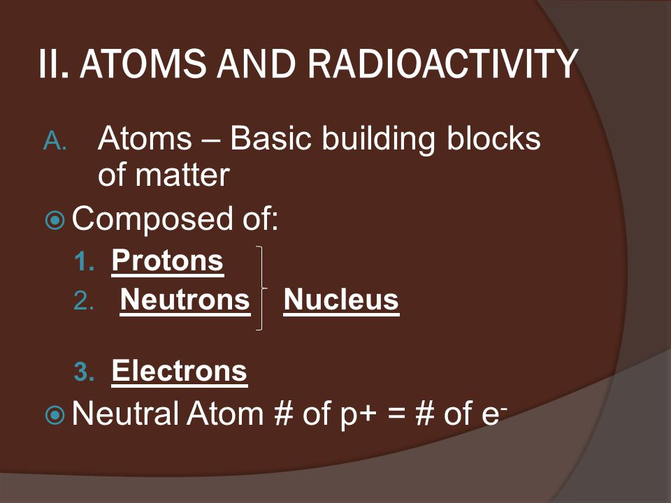 II. ATOMS AND RADIOACTIVITY A. Atoms – Basic building blocks of matter  Composed of: 1.