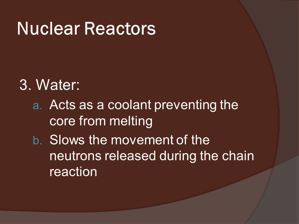 Nuclear Reactors 3. Water: a. Acts as a coolant preventing the core from melting b.
