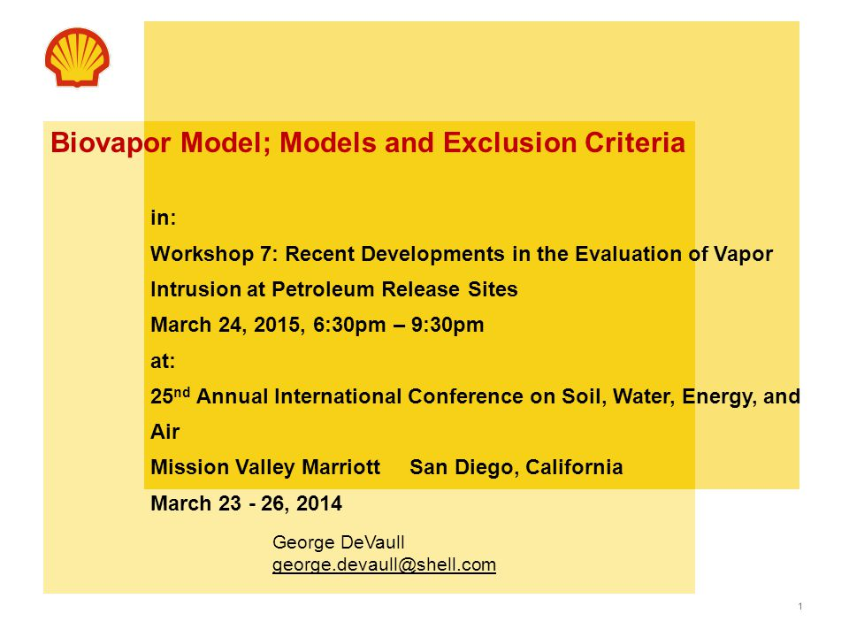 1 Use this area for cover image (Maximum height 6.5cm & width 8cm) Biovapor Model; Models and Exclusion Criteria in: Workshop 7: Recent Developments in the Evaluation of Vapor Intrusion at Petroleum Release Sites March 24, 2015, 6:30pm – 9:30pm at: 25 nd Annual International Conference on Soil, Water, Energy, and Air Mission Valley Marriott San Diego, California March , 2014 George DeVaull