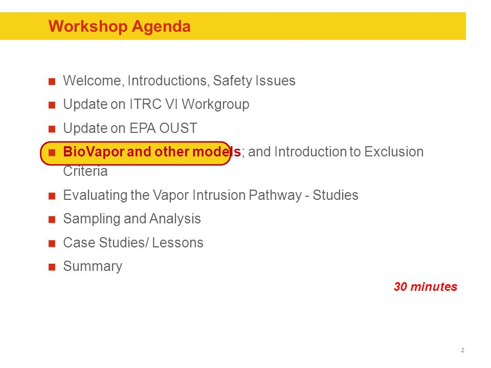 2 Workshop Agenda Welcome, Introductions, Safety Issues Update on ITRC VI Workgroup Update on EPA OUST BioVapor and other models; and Introduction to Exclusion Criteria Evaluating the Vapor Intrusion Pathway - Studies Sampling and Analysis Case Studies/ Lessons Summary 30 minutes