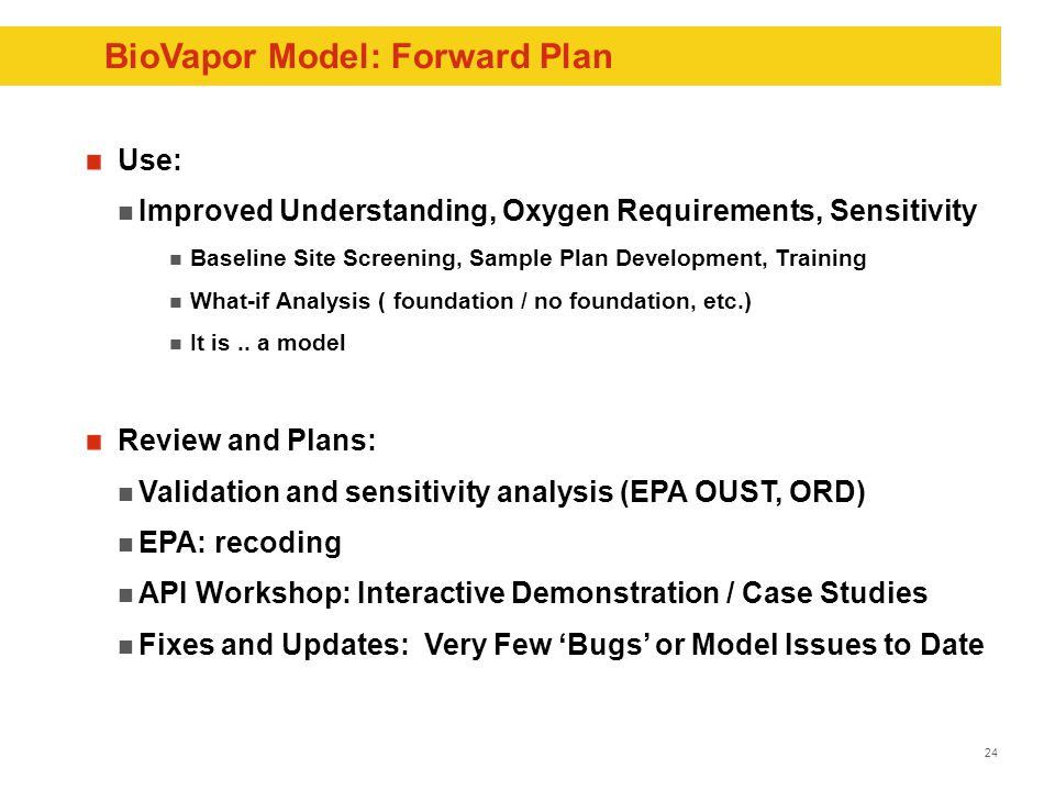 24 BioVapor Model: Forward Plan Use: Improved Understanding, Oxygen Requirements, Sensitivity Baseline Site Screening, Sample Plan Development, Training What-if Analysis ( foundation / no foundation, etc.) It is..