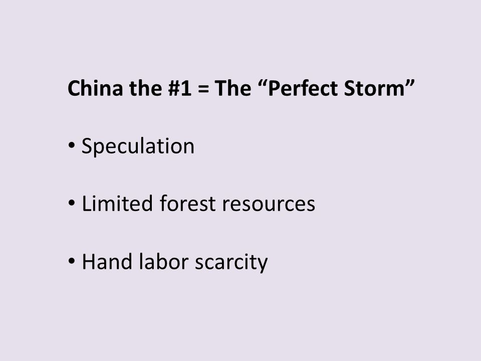 China the #1 = The Perfect Storm Speculation Limited forest resources Hand labor scarcity