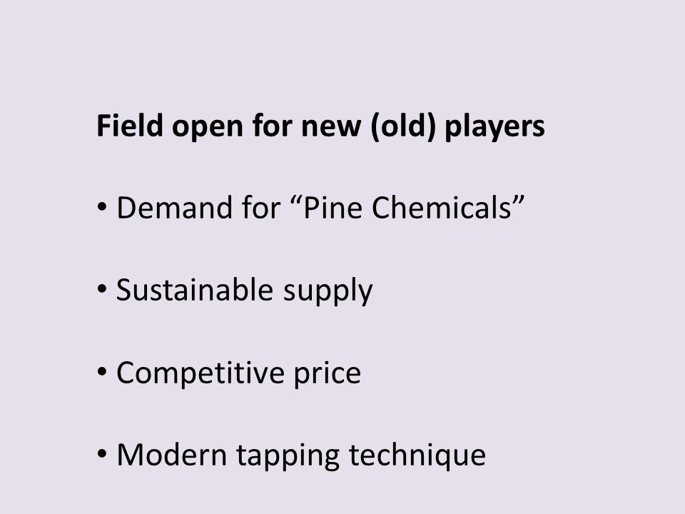 Field open for new (old) players Demand for Pine Chemicals Sustainable supply Competitive price Modern tapping technique